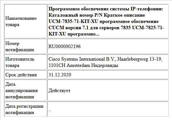 Программное обеспечение системы IP-телефонии:   Каталожный номер P/N Краткое описание  UCM-7835-71-KIT-XU  программное обеспечение CUCM версии 7.1 для серверов 7835  UCM-7825-71-KIT-XU  программно...