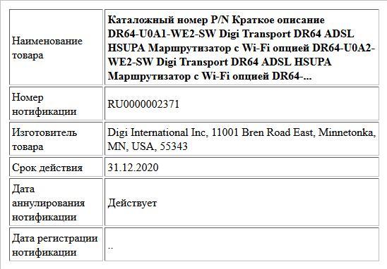 Каталожный номер P/N Краткое описание DR64-U0A1-WE2-SW Digi Transport DR64 ADSL HSUPA Маршрутизатор с Wi-Fi опцией DR64-U0A2-WE2-SW Digi Transport DR64 ADSL HSUPA Маршрутизатор с Wi-Fi опцией DR64-...