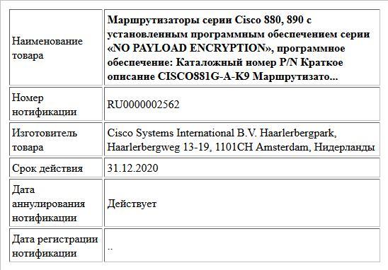 Маршрутизаторы серии Cisco 880, 890 с установленным программным обеспечением серии «NO PAYLOAD ENCRYPTION», программное обеспечение: Каталожный номер P/N Краткое описание CISCO881G-A-K9 Маршрутизато...