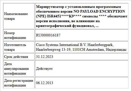 Маршрутизатор с установленным программным   обеспечением версии NO PAYLOAD ENCRYPTION (NPE)  ISR4451****K9****  символы **** обозначают версии исполнения, не влияющие на криптографический функционал,  ...