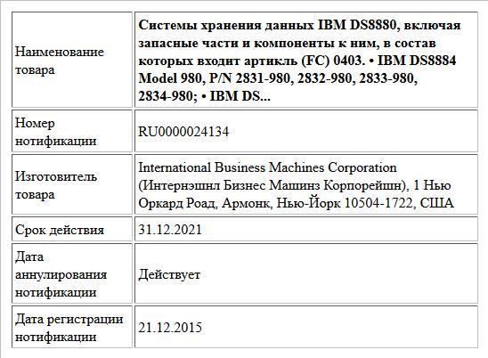 Системы хранения данных IBM DS8880, включая запасные части и компоненты к ним, в состав которых входит артикль (FC) 0403.  • IBM DS8884 Model 980, P/N 2831-980, 2832-980, 2833-980, 2834-980;  • IBM DS...