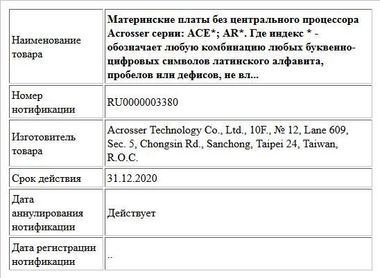 Материнские платы без центрального процессора Acrosser серии: ACE*; AR*. Где индекс * - обозначает любую комбинацию любых буквенно-цифровых символов латинского алфавита, пробелов или дефисов, не вл...