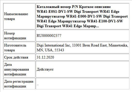 Каталожный номер P/N Краткое описание WR41-E0S1-DV1-SW Digi Transport WR41 Edge Маршрутизатор WR41-E000-DV1-SW Digi Transport WR41 Edge Маршрутизатор WR41-E100-DV1-SW Digi Transport WR41 Edge Маршр...