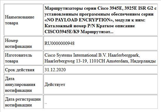 Маршрутизаторы серии Cisco 3945E, 3925E  ISR G2 с установленным программным обеспечением серии «NO PAYLOAD ENCRYPTION», модули к ним: Каталожный номер P/N Краткое описание CISCO3945E/K9  Маршрутизат...