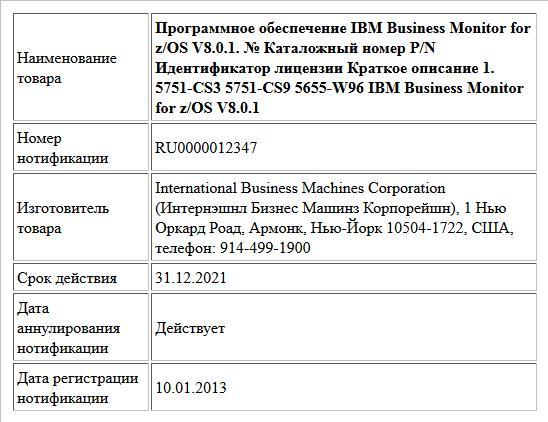 Программное обеспечение IBM Business Monitor for z/OS V8.0.1. № Каталожный номер P/N Идентификатор лицензии Краткое описание 1. 5751-CS3 5751-CS9 5655-W96 IBM Business Monitor for z/OS V8.0.1